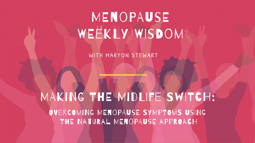 Menopause Weekly Wisdom - Making the Midlife Switch  MAKING THE MIDLIFE SWITCH: Overcoming Menopause Symptoms Using the Natural Menopause Approach blog image 862x485